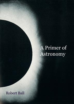 A Primer of Astronomy By Ball, Robert